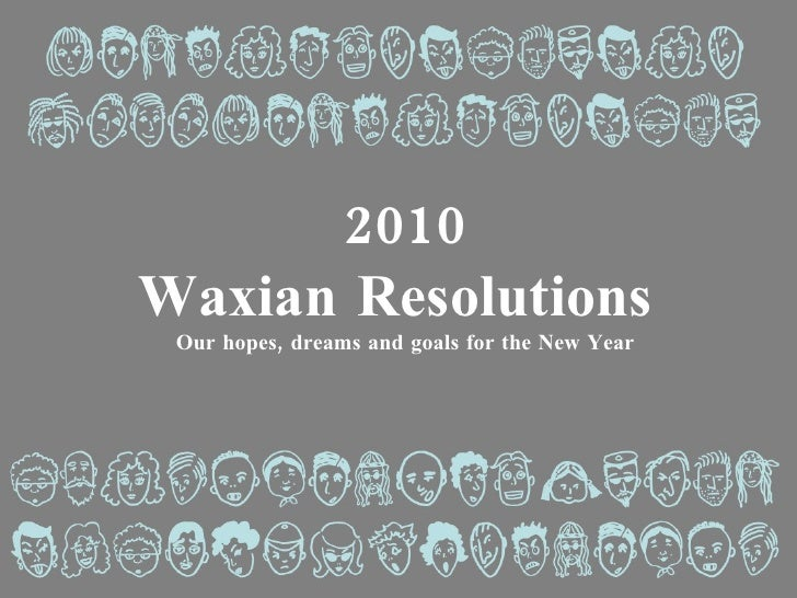 2010 Waxian Resolutions  Our hopes, dreams and goals for the New Year