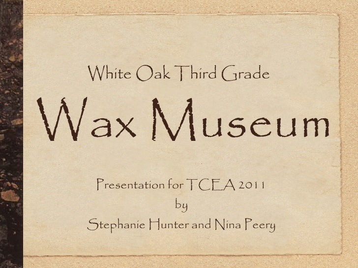 White Oak Third GradeWax Museum  Presentation for TCEA 2011               by Stephanie Hunter and Nina Peery