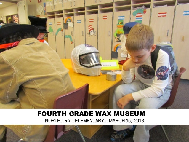 FOURTH GRADE WAX MUSEUM NORTH TRAIL ELEMENTARY – MARCH 15, 2013