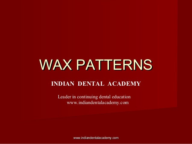 WAX PATTERNSWAX PATTERNS INDIAN DENTAL ACADEMY Leader in continuing dental education www.indiandentalacademy.com www.india...