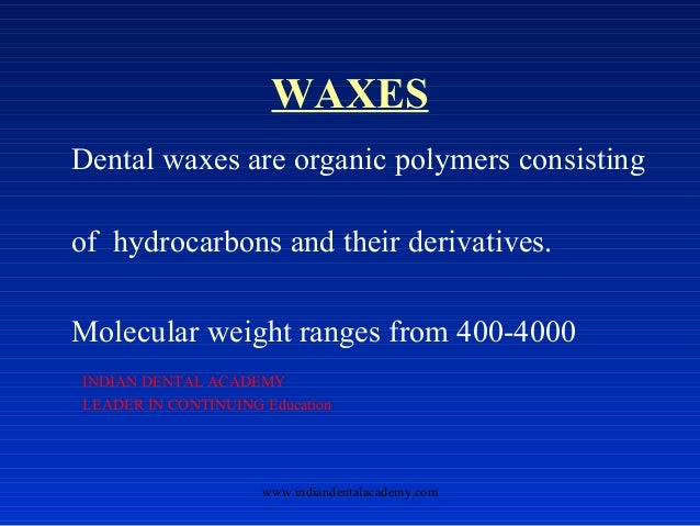 WAXES Dental waxes are organic polymers consisting of hydrocarbons and their derivatives. Molecular weight ranges from 400...