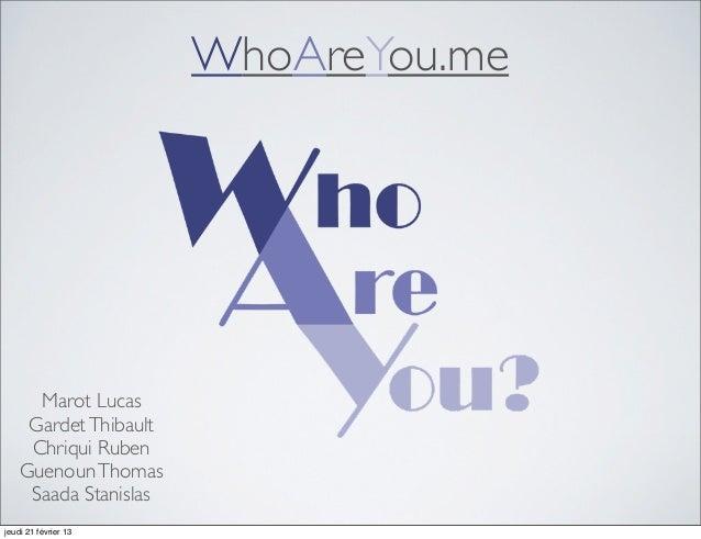WhoAreYou.me      Marot Lucas     Gardet Thibault     Chriqui Ruben    Guenoun Thomas     Saada Stanislasjeudi 21 février 13