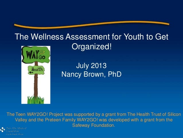 The Wellness Assessment for Youth to Get Organized! July 2013 Nancy Brown, PhD The Teen WAY2GO! Project was supported by a...