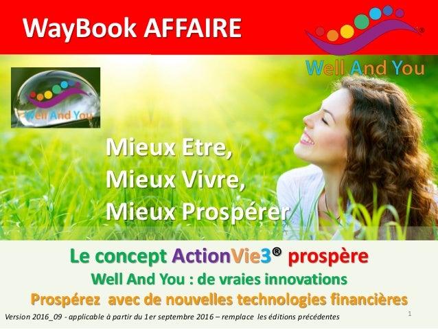 WayBook AFFAIRE Mieux Etre, Mieux Vivre, Mieux Prospérer Le concept ActionVie3® prospère Well And You : de vraies innovati...