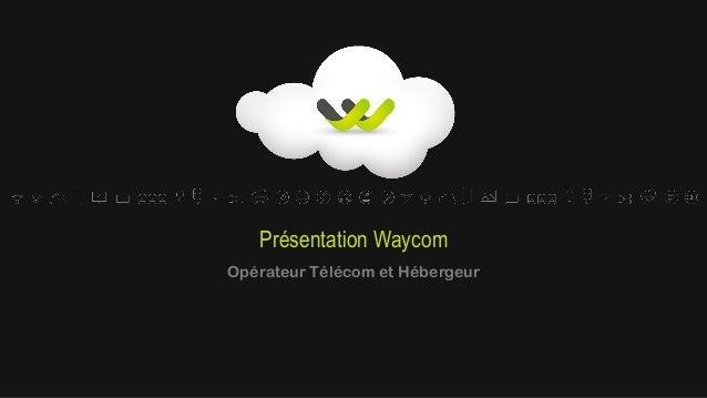 Présentation Waycom Opérateur Télécom et Hébergeur