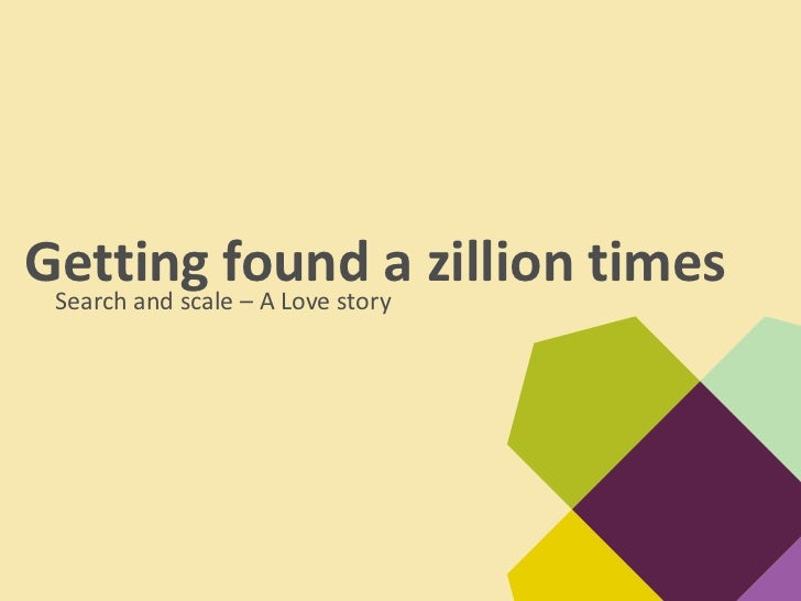Getting found a zillion times Search and scale – A Love story