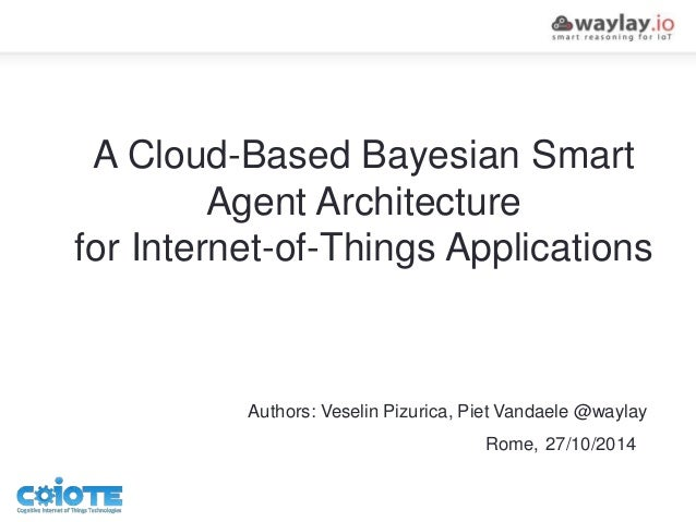 A Cloud-Based Bayesian Smart Agent Architecture for Internet-of-Things Applications Authors: Veselin Pizurica, Piet Vandae...