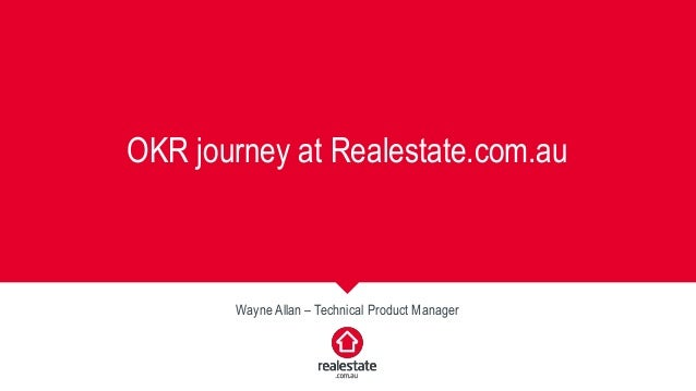 OKR journey at Realestate.com.au Wayne Allan – Technical Product Manager