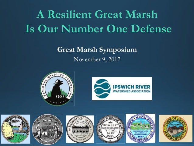 Great Marsh Symposium November 9, 2017 A Resilient Great Marsh Is Our Number One Defense
