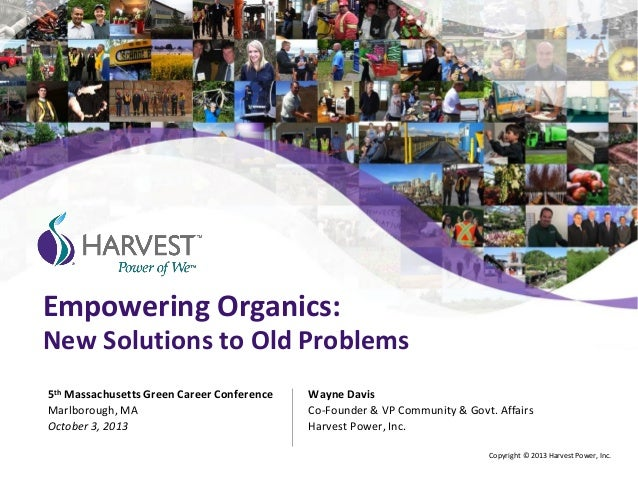 Empowering Organics: New Solutions to Old Problems Wayne Davis Co-Founder & VP Community & Govt. Affairs Harvest Power, In...