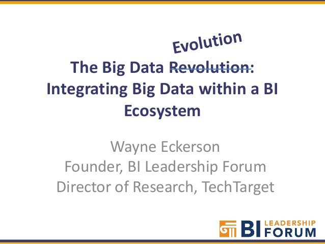The Big Data Revolution:Integrating Big Data within a BI          Ecosystem         Wayne Eckerson  Founder, BI Leadership...