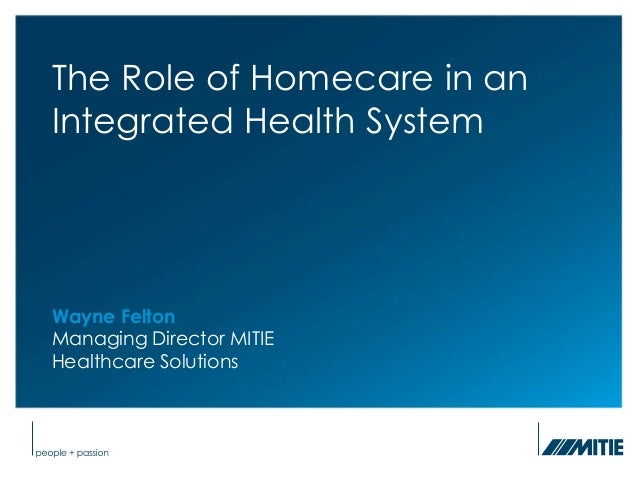 Slide 1          The Role of Homecare in an          Integrated Health System          Wayne Felton          Managing Dire...