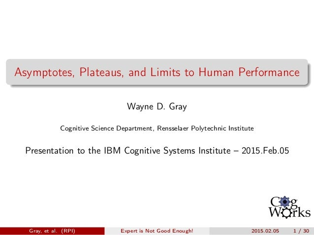 Asymptotes, Plateaus, and Limits to Human Performance Wayne D. Gray Cognitive Science Department, Rensselaer Polytechnic I...