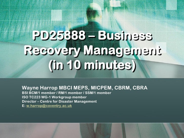 PD25888 – Business Recovery Management    (in 10 minutes) Wayne Harrop MBCI MEPS, MICPEM, CBRM, CBRA BSI BCM/1 member / RM...