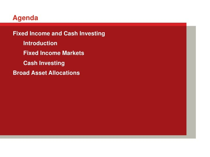 AgendaFixed Income and Cash Investing   Introduction   Fixed Income Markets   Cash InvestingBroad Asset Allocations