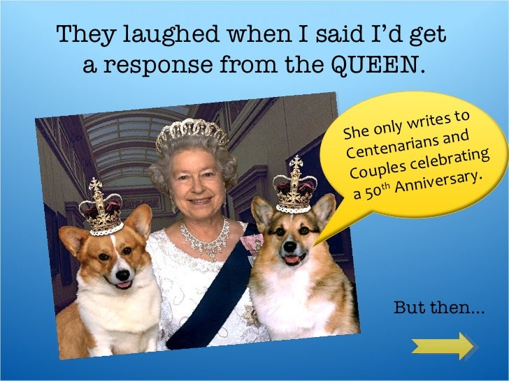 They laughed when I said I'd get  a response from the QUEEN.  She only writes to Centenarians and  Couples celebrating a ...