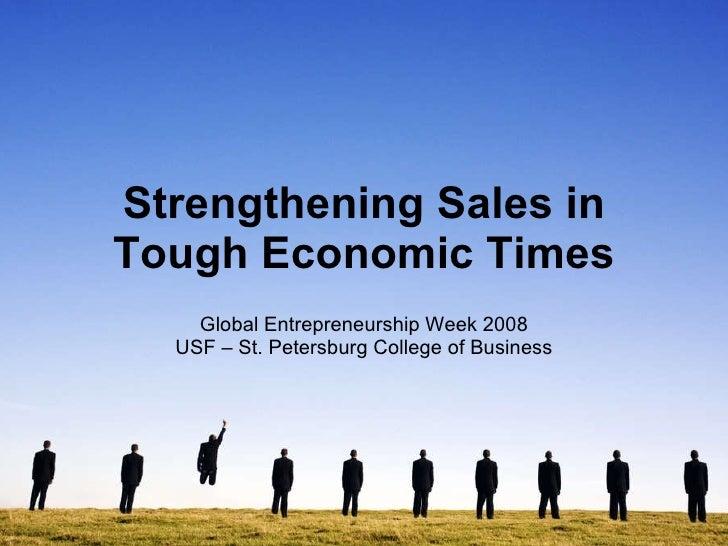 Strengthening Sales in Tough Economic Times Global Entrepreneurship Week 2008 USF – St. Petersburg College of Business