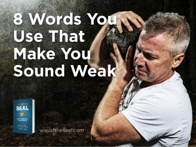 8 Words You Use That Make You Sound Weak  wayoftheseal.com