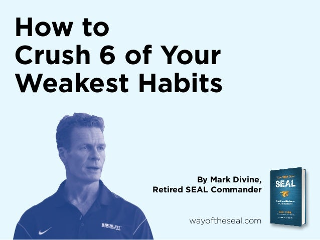 How to Crush 6 of Your Weakest Habits  By Mark Divine, Retired SEAL Commander  wayoftheseal.com