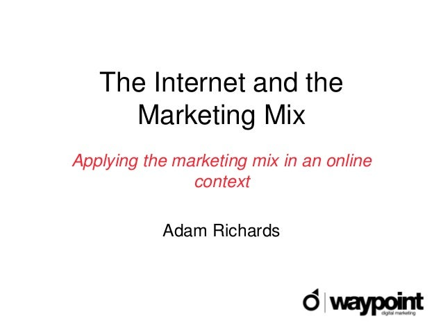 The Internet and the     Marketing MixApplying the marketing mix in an online               context           Adam Richards