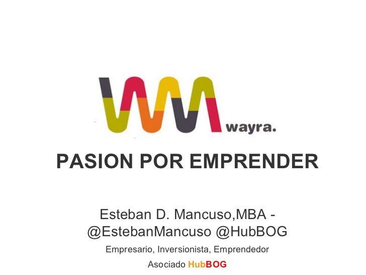 PASION POR EMPRENDER Esteban D. Mancuso,MBA - @EstebanMancuso @HubBOG Empresario, Inversionista, Emprendedor Asociado   Hu...