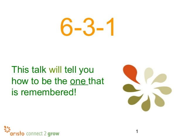 1 6-3-1 This talk will tell you how to be the one that is remembered!