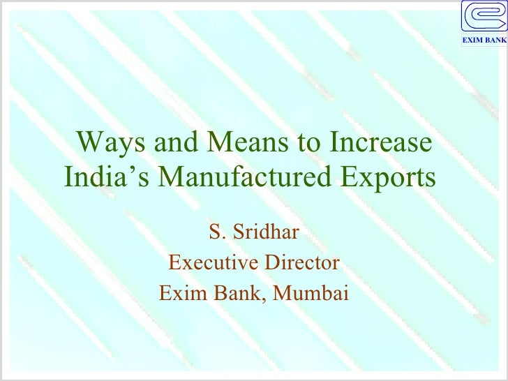 Ways and Means to Increase India's Manufactured Exports  S. Sridhar Executive Director Exim Bank, Mumbai