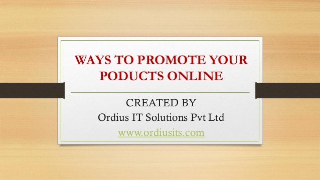 WAYS TO PROMOTE YOUR PODUCTS ONLINE CREATED BY Ordius IT Solutions Pvt Ltd www.ordiusits.com