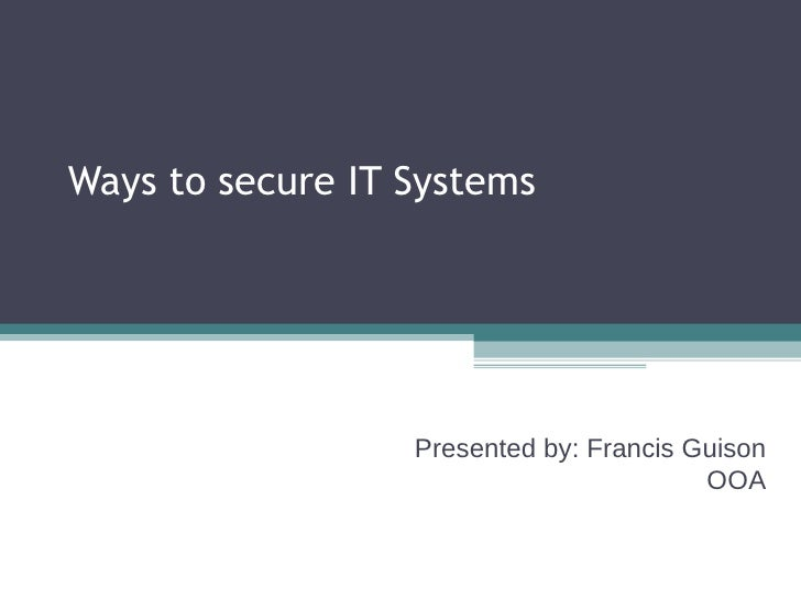Ways to secure IT Systems Presented by: Francis Guison OOA