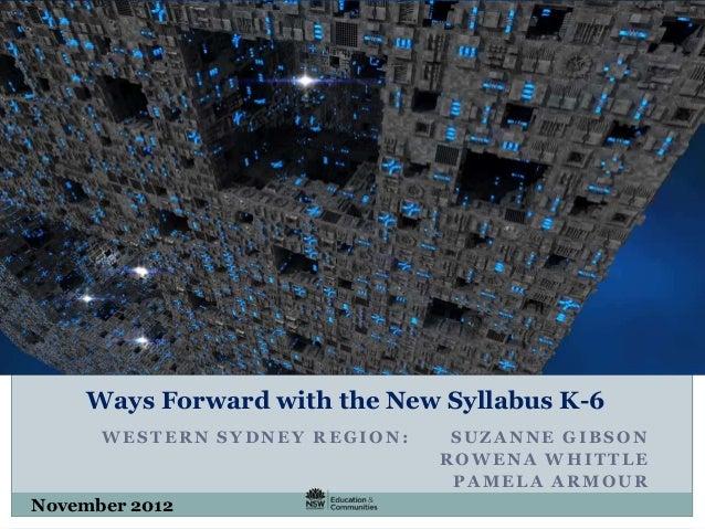 Ways Forward with the New Syllabus K-6 WESTERN SYDNEY REGION: SUZANNE GIBSON ROWENA WHITTLE PAMELA ARMOUR November 2012