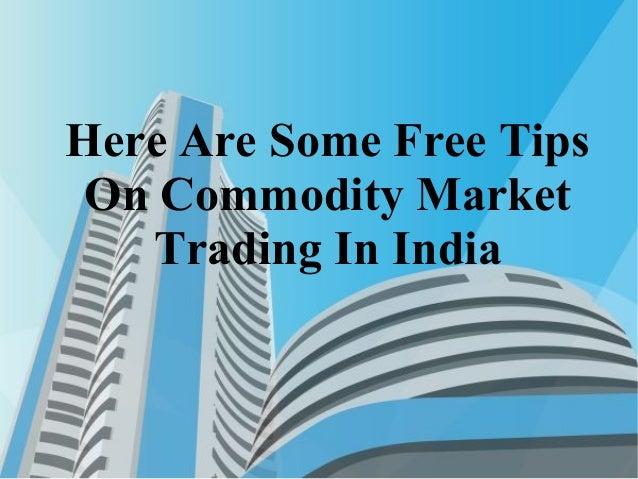 Here Are Some Free Tips On Commodity Market Trading In India