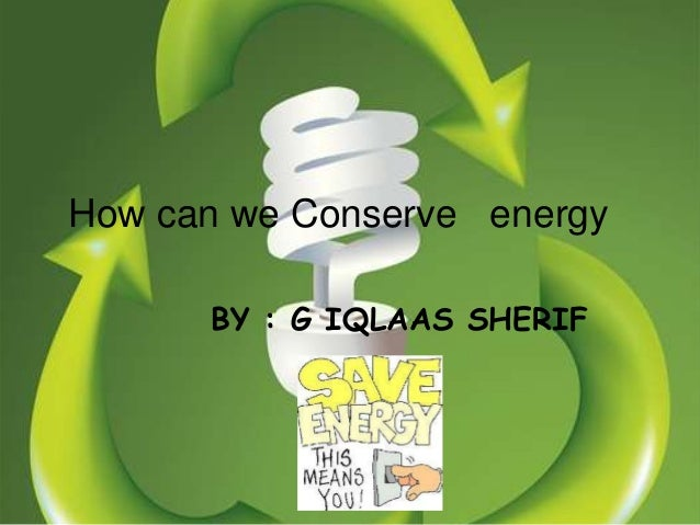 How can we Conserve energy      BY : G IQLAAS SHERIF
