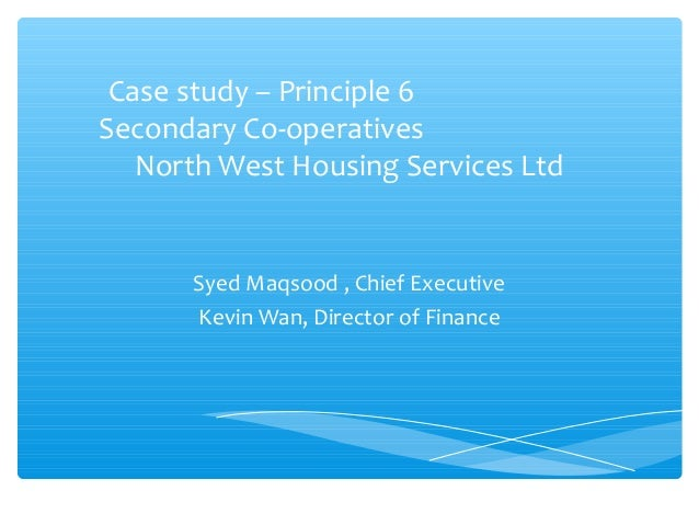 Case study – Principle 6 Secondary Co-operatives North West Housing Services Ltd  Syed Maqsood , Chief Executive Kevin Wan...