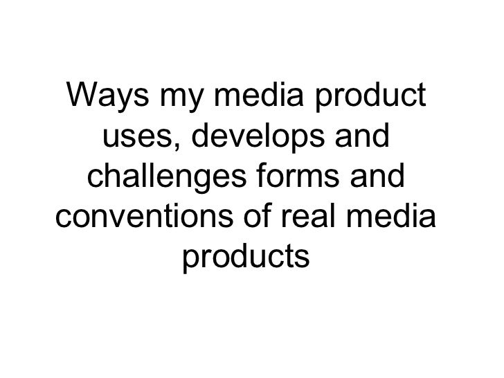 Ways my media product   uses, develops and  challenges forms andconventions of real media        products