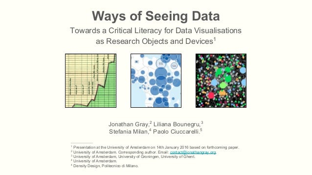 Ways of Seeing Data Towards a Critical Literacy for Data Visualisations as Research Objects and Devices1 Jonathan Gray,2 L...