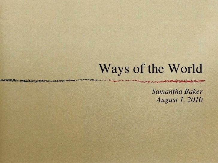 Ways of the World <ul><li>Samantha Baker </li></ul><ul><li>August 1, 2010 </li></ul>