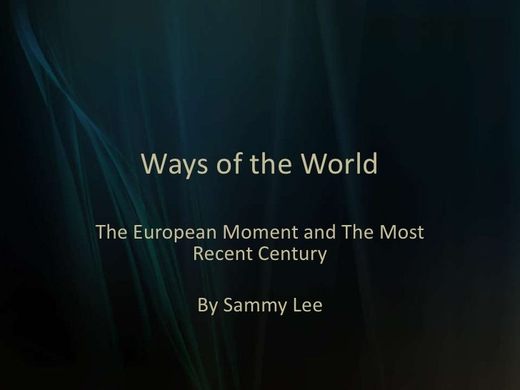 Ways of the World<br />The European Moment and The Most Recent Century<br />By Sammy Lee<br />