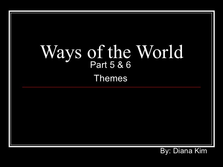 Ways of the World Part 5 & 6 Themes By: Diana Kim