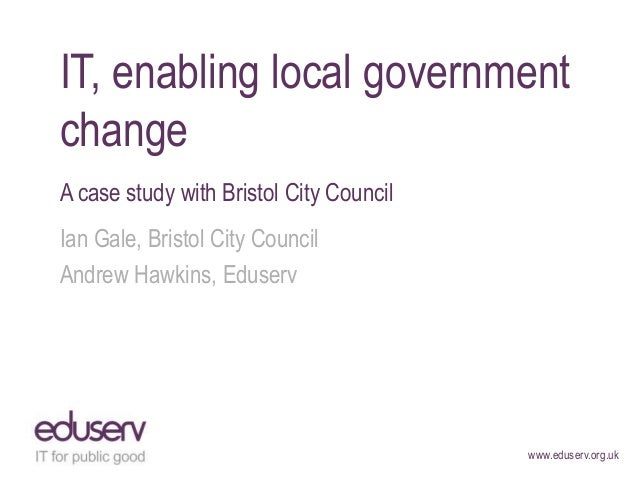 www.eduserv.org.uk IT, enabling local government change A case study with Bristol City Council Ian Gale, Bristol City Coun...