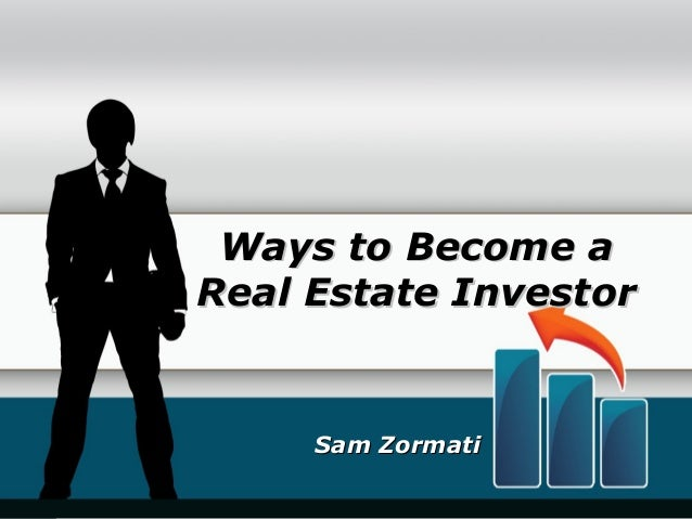 Ways to Become aWays to Become a Real Estate InvestorReal Estate Investor Sam ZormatiSam Zormati