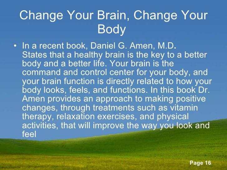 Change Your Brain, Change Your Body   <ul><li>In a recent book, Daniel G. Amen, M.D . States that a healthy brain is the k...