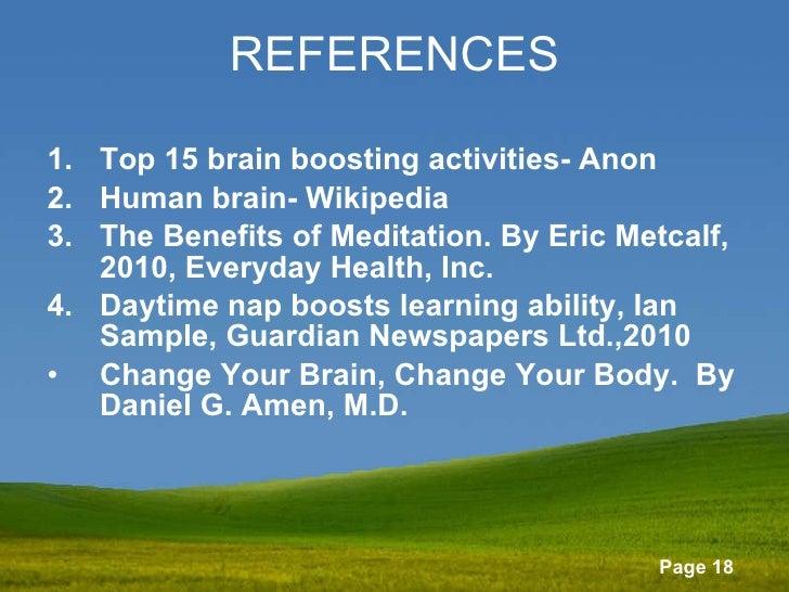 REFERENCES <ul><li>Top 15 brain boosting activities- Anon </li></ul><ul><li>Human brain- Wikipedia </li></ul><ul><li>The B...