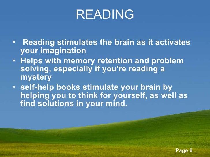 READING <ul><li> Readingstimulates the brain as it activates your imagination  </li></ul><ul><li>Helps with memory reten...