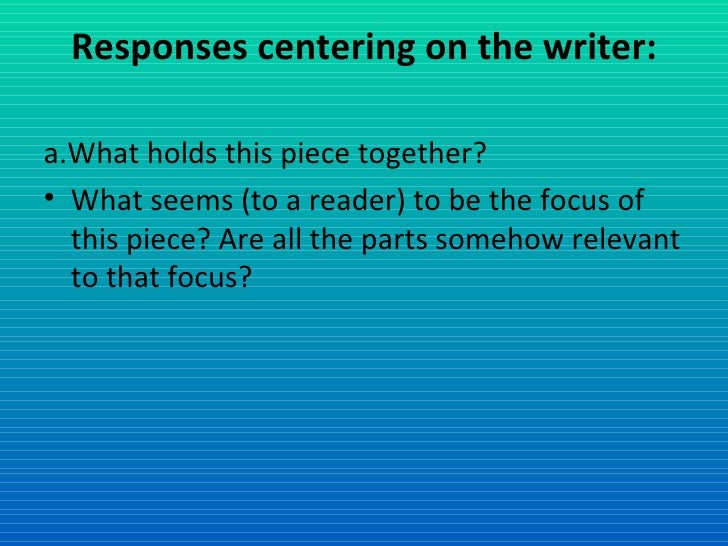 Responses centering on the writer: <ul><li>a.What holds this piece together? </li></ul><ul><li>What seems (to a reader) to...