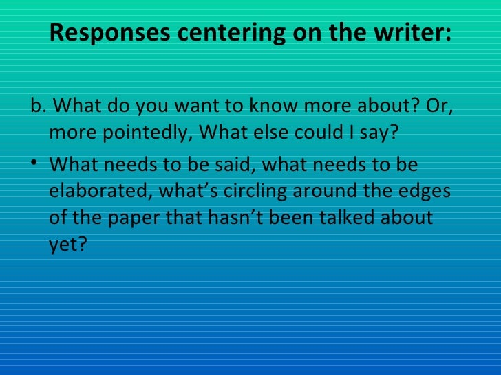 Responses centering on the writer: <ul><li>b. What do you want to know more about? Or, more pointedly, What else could I s...
