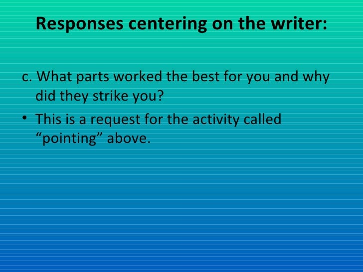 Responses centering on the writer: <ul><li>c. What parts worked the best for you and why did they strike you? </li></ul><u...