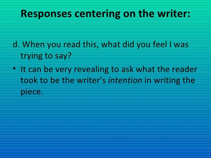 Responses centering on the writer: <ul><li>d. When you read this, what did you feel I was trying to say? </li></ul><ul><li...