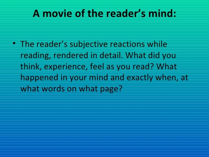 A movie of the reader's mind: <ul><li>The reader's subjective reactions while reading, rendered in detail. What did you th...