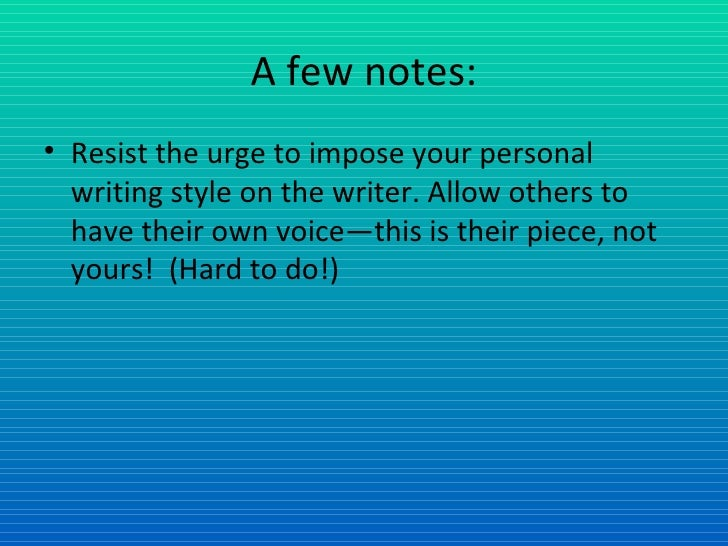 A few notes: <ul><li>Resist the urge to impose your personal writing style on the writer. Allow others to have their own v...