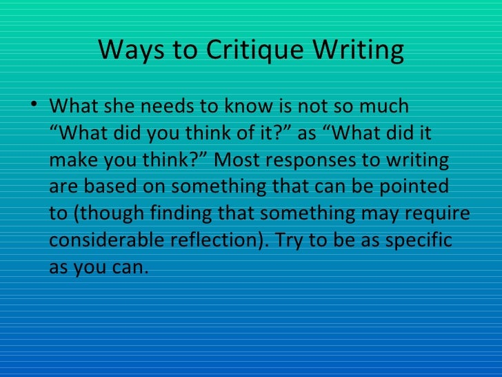 """Ways to Critique Writing <ul><li>What she needs to know is not so much """"What did you think of it?"""" as """"What did it make yo..."""